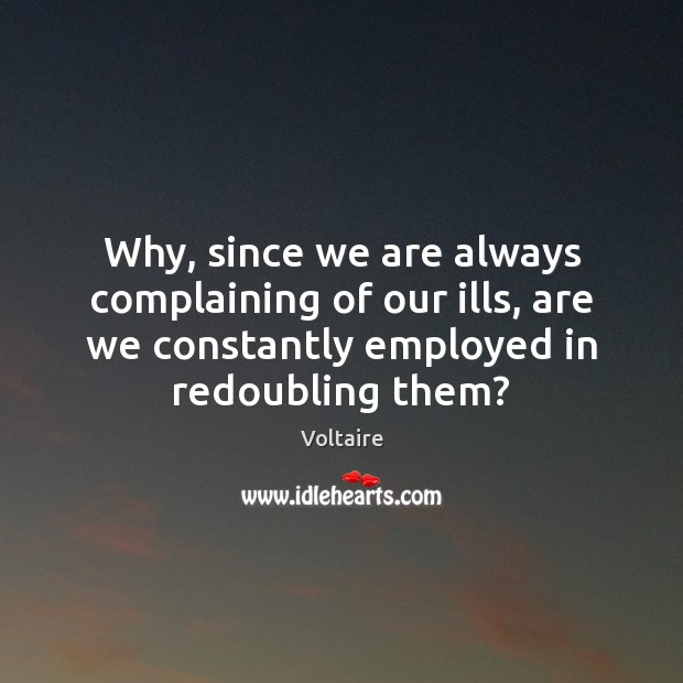 Image, Why, since we are always complaining of our ills, are we constantly