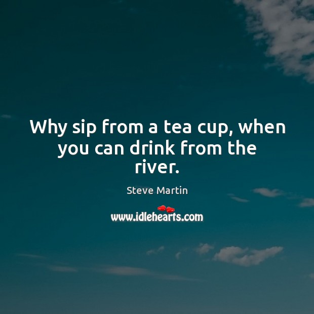 Why sip from a tea cup, when you can drink from the river. Image
