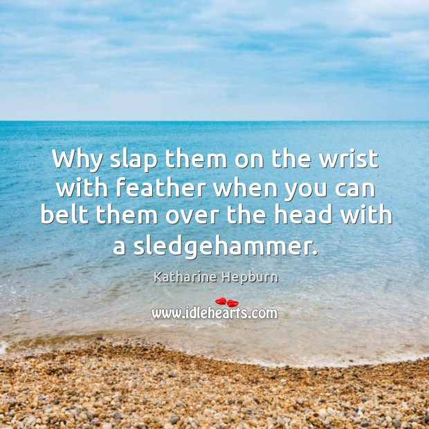Why slap them on the wrist with feather when you can belt them over the head with a sledgehammer. Image