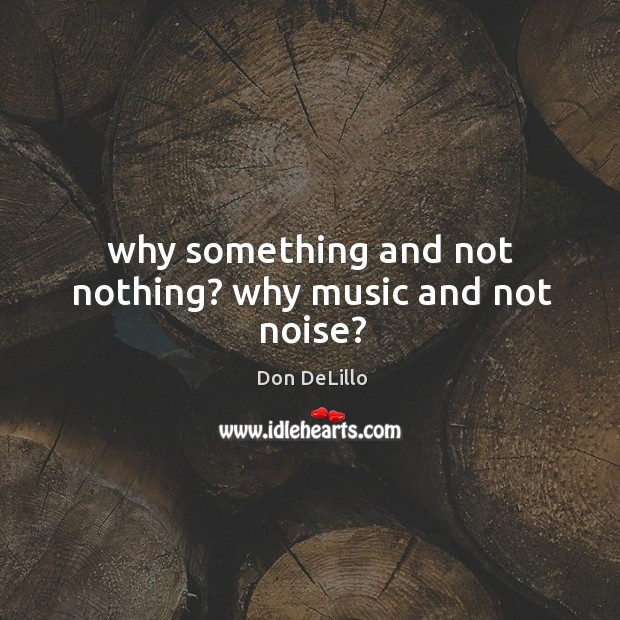 Why something and not nothing? why music and not noise? Image