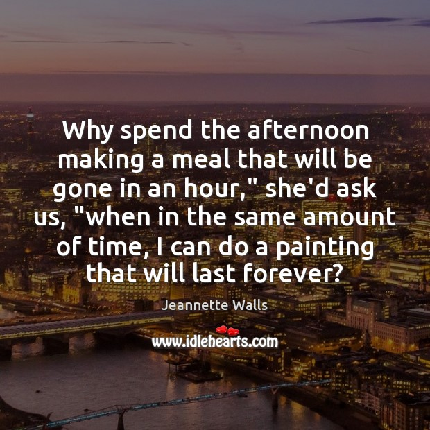 Why spend the afternoon making a meal that will be gone in Jeannette Walls Picture Quote