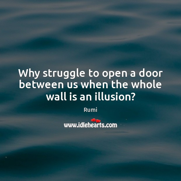 Image, Why struggle to open a door between us when the whole wall is an illusion?