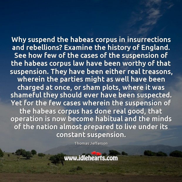 Why suspend the habeas corpus in insurrections and rebellions? Examine the history Thomas Jefferson Picture Quote