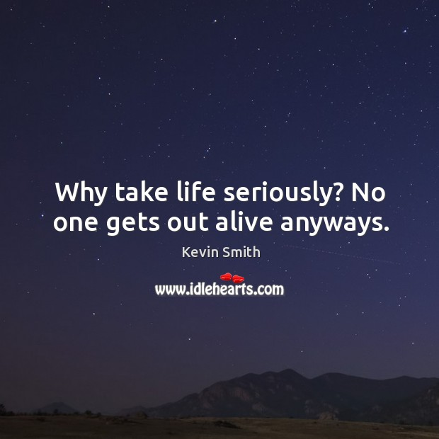 Why take life seriously? No one gets out alive anyways. Kevin Smith Picture Quote