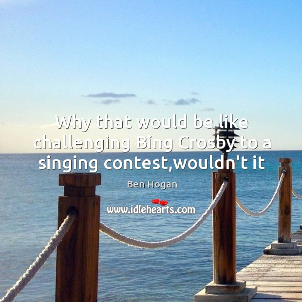 Why that would be like challenging Bing Crosby to a singing contest,wouldn't it Image