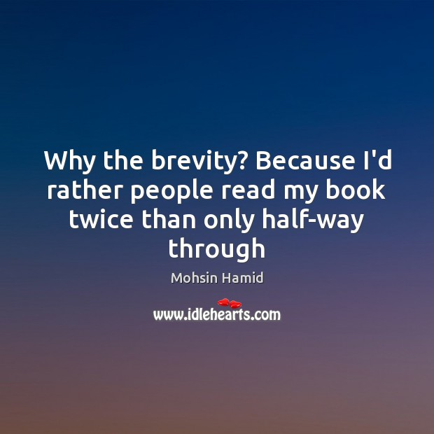 Why the brevity? Because I'd rather people read my book twice than only half-way through Image