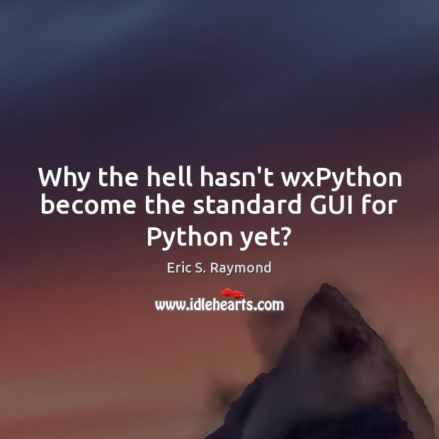 Why the hell hasn't wxPython become the standard GUI for Python yet? Eric S. Raymond Picture Quote