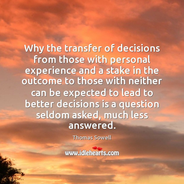 Why the transfer of decisions from those with personal experience and a Thomas Sowell Picture Quote