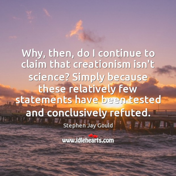 Why, then, do I continue to claim that creationism isn't science? Simply Stephen Jay Gould Picture Quote