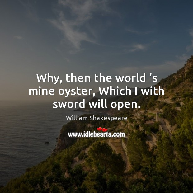 Why, then the world 's mine oyster, Which I with sword will open. Image