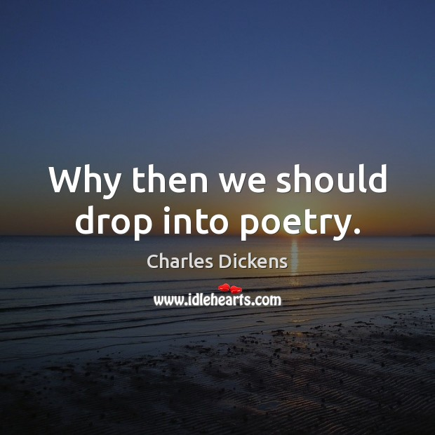 Why then we should drop into poetry. Charles Dickens Picture Quote