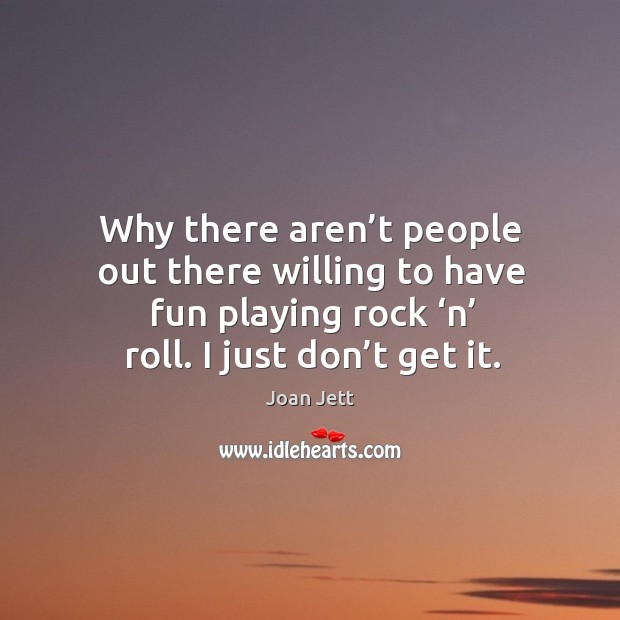 Why there aren't people out there willing to have fun playing rock 'n' roll. I just don't get it. Image