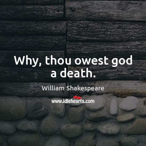 Image, Why, thou owest God a death.