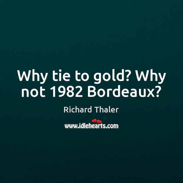 Image, Why tie to gold? Why not 1982 Bordeaux?