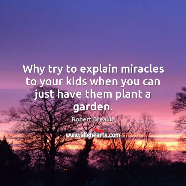 Image, Why try to explain miracles to your kids when you can just have them plant a garden.