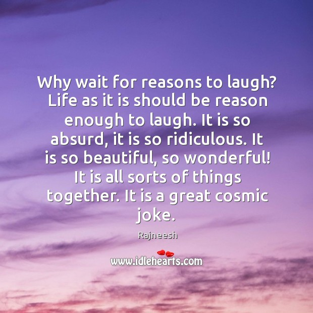 Why wait for reasons to laugh? Life as it is should be Image