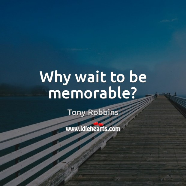 Image, Why wait to be memorable?
