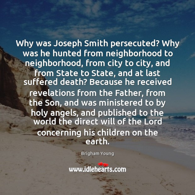 Why was Joseph Smith persecuted? Why was he hunted from neighborhood to Brigham Young Picture Quote