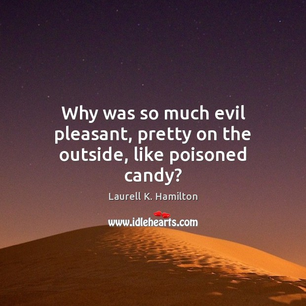 Image, Why was so much evil pleasant, pretty on the outside, like poisoned candy?