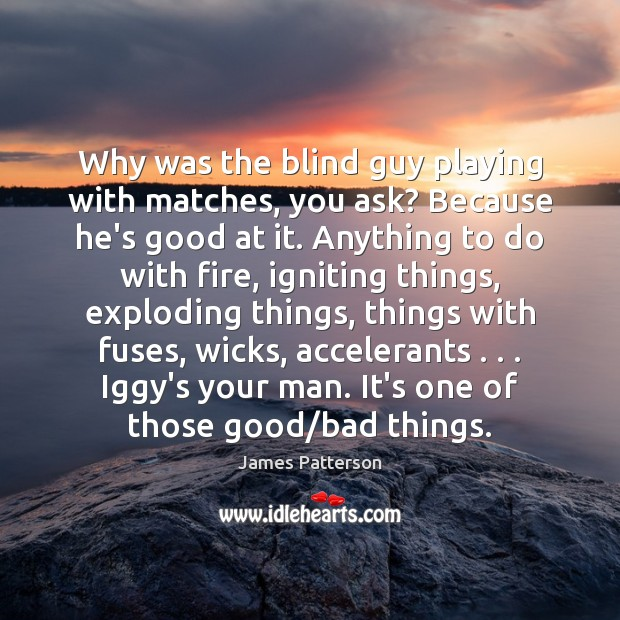 Why was the blind guy playing with matches, you ask? Because he's James Patterson Picture Quote