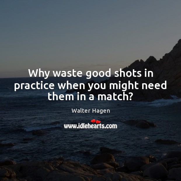 Why waste good shots in practice when you might need them in a match? Image