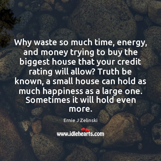 Why waste so much time, energy, and money trying to buy the Ernie J Zelinski Picture Quote