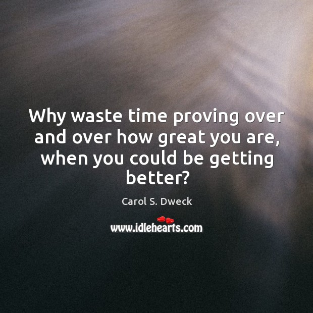 Why waste time proving over and over how great you are, when you could be getting better? Image