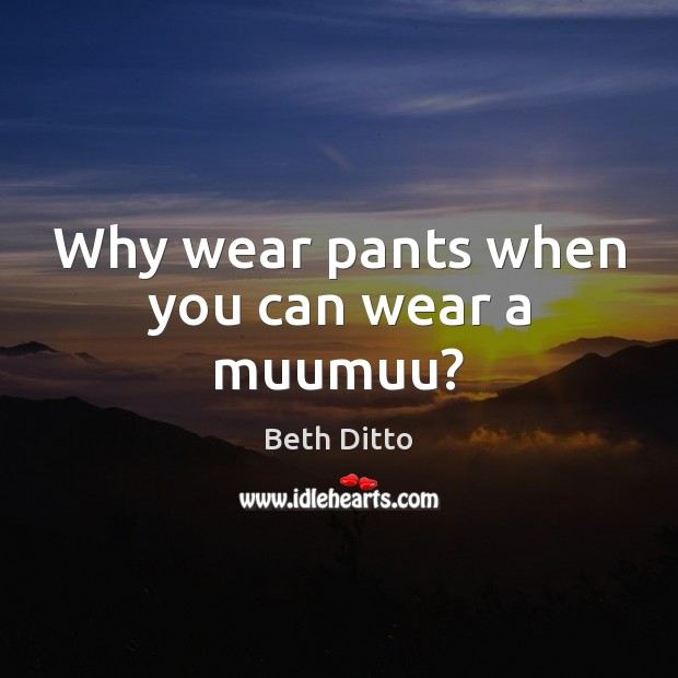 Why wear pants when you can wear a muumuu? Beth Ditto Picture Quote