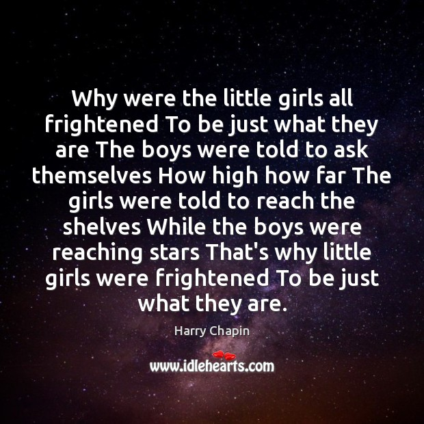 Why were the little girls all frightened To be just what they Harry Chapin Picture Quote