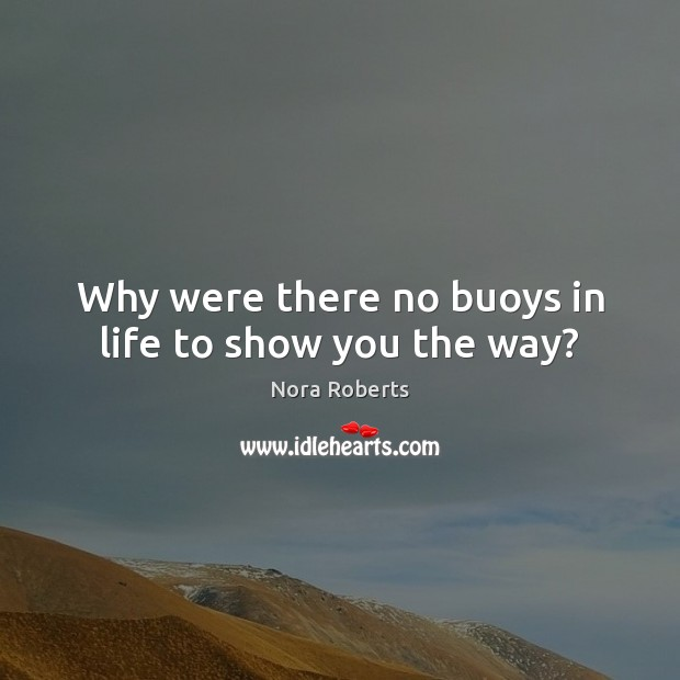 Why were there no buoys in life to show you the way? Nora Roberts Picture Quote
