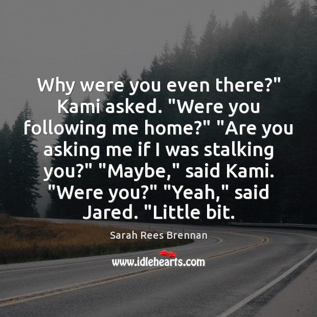 "Image, Why were you even there?"" Kami asked. ""Were you following me home?"" """