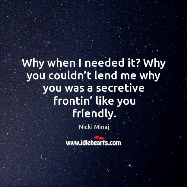 Why when I needed it? why you couldn't lend me why you was a secretive frontin' like you friendly. Image
