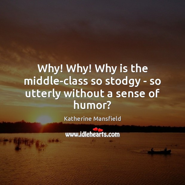 Why! Why! Why is the middle-class so stodgy – so utterly without a sense of humor? Katherine Mansfield Picture Quote