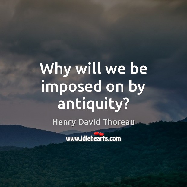 Why will we be imposed on by antiquity? Henry David Thoreau Picture Quote