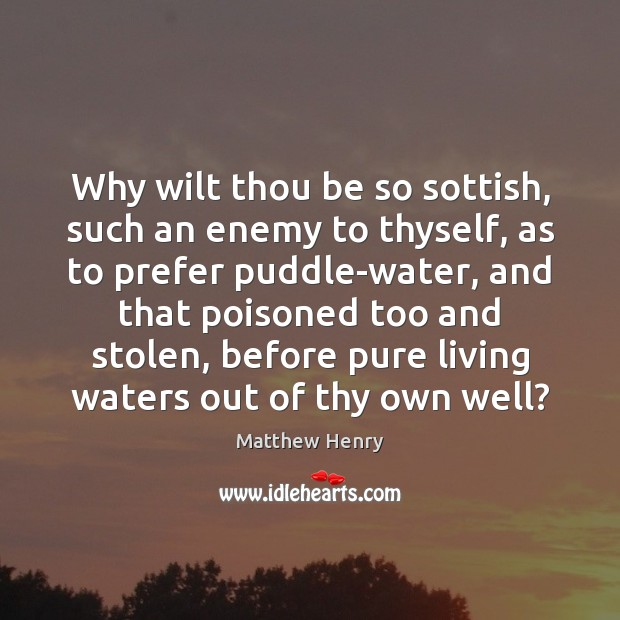 Why wilt thou be so sottish, such an enemy to thyself, as Image