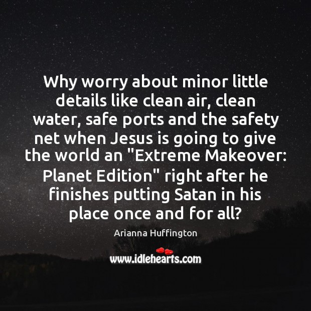 Why worry about minor little details like clean air, clean water, safe Arianna Huffington Picture Quote