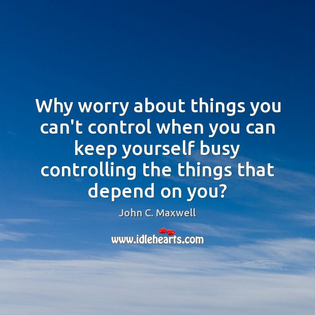 Why worry about things you can't control when you can keep yourself Image
