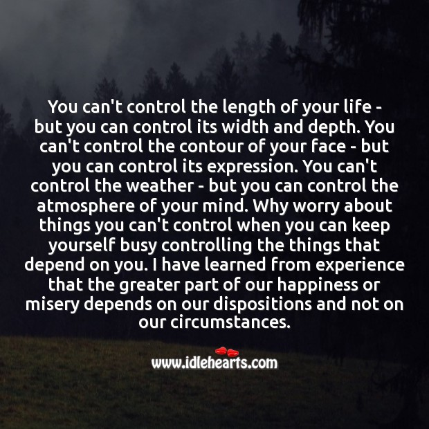 Image, Why worry about things you can't control when you can keep yourself busy controlling the things that depend on you.