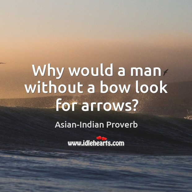 Why would a man without a bow look for arrows? Asian-Indian Proverbs Image