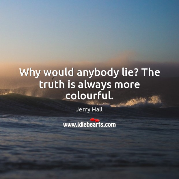 Why would anybody lie? The truth is always more colourful. Jerry Hall Picture Quote