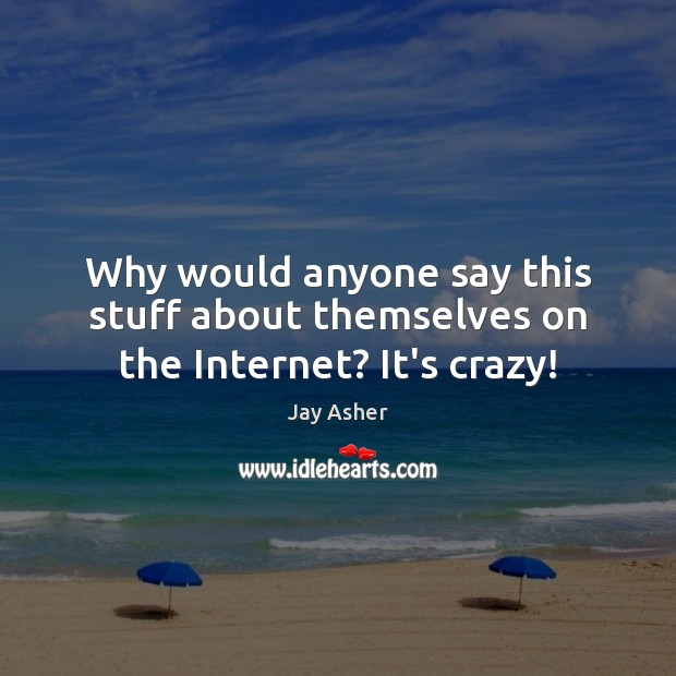 Why would anyone say this stuff about themselves on the Internet? It's crazy! Jay Asher Picture Quote