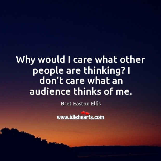Image, Why would I care what other people are thinking? I don't care what an audience thinks of me.
