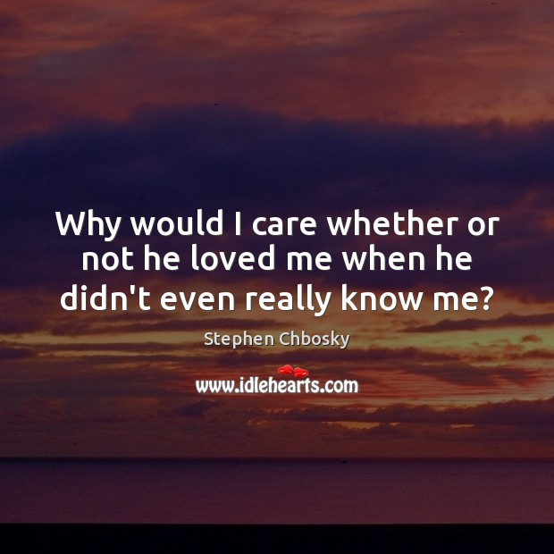 Image, Why would I care whether or not he loved me when he didn't even really know me?