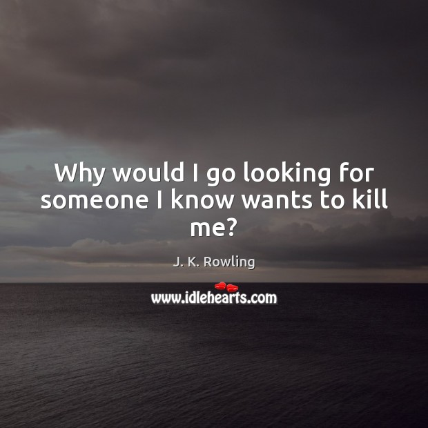 Why would I go looking for someone I know wants to kill me? Image