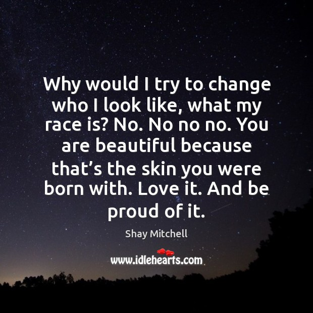 Why would I try to change who I look like, what my You're Beautiful Quotes Image