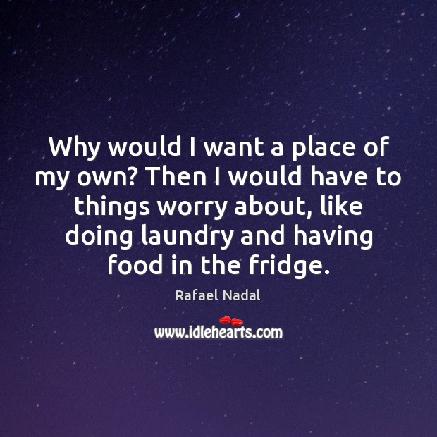 Why would I want a place of my own? Then I would Image