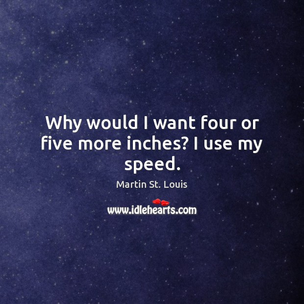 Why would I want four or five more inches? I use my speed. Image