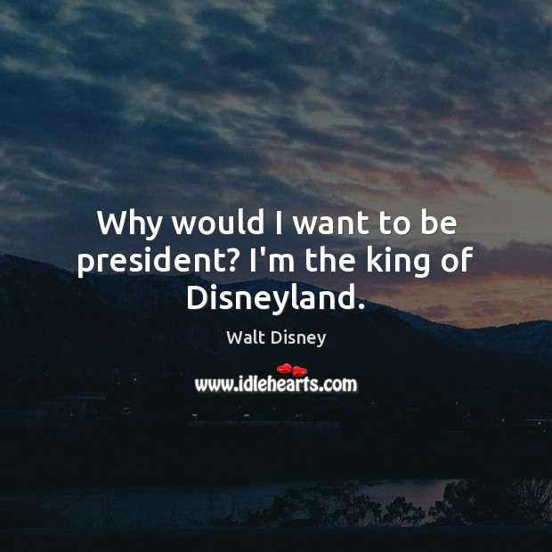 Why would I want to be president? I'm the king of Disneyland. Image