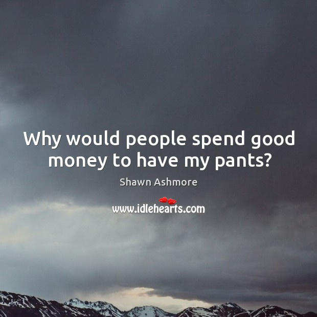 Why would people spend good money to have my pants? Image