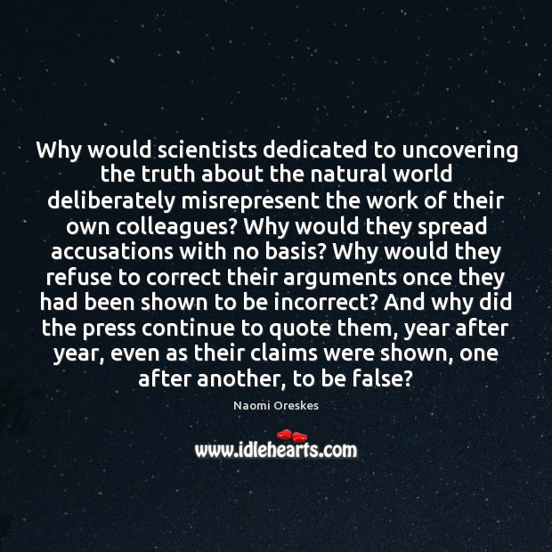 Why would scientists dedicated to uncovering the truth about the natural world Naomi Oreskes Picture Quote